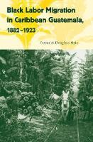 Black Labor Migration in Caribbean Guatemala, 1882-1923 - Working in the Americas (Hardback)