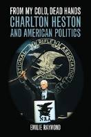 From My Cold, Dead Hands: Charlton Heston and American Politics (Hardback)