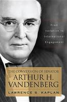 The Conversion of Senator Arthur H. Vandenberg: From Isolation to International Engagement - Studies in Conflict, Diplomacy and Peace (Hardback)