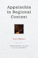 Appalachia in Regional Context: Place Matters - Place Matters: New Directions in Appalachian Studies (Hardback)