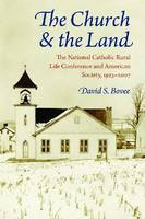 The Church and the Land: The National Catholic Rural Life Conference and American Society, 1923-2007 (Hardback)