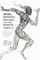 Sport, Physical Culture, and the Moving Body: Materialisms, Technologies, Ecologies - Critical Issues in Sport and Society (Hardback)