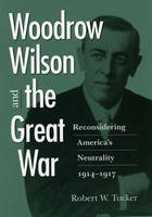 Woodrow Wilson and the Great War: Reconsidering America's Neutrality, 1914-1917 (Hardback)