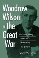 Woodrow Wilson and the Great War: Reconsidering America's Neutrality, 1914-1917 (Paperback)