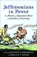 Jeffersonians in Power: The Rhetoric of Opposition Meets the Realities of Governing - Jeffersonian America (Hardback)