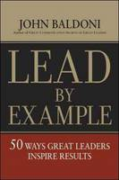 Lead by Example: 50 Ways Great Leaders Inspire Results (Hardback)
