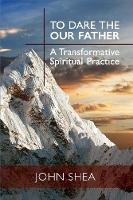 To Dare the Our Father: A Transformative Spiritual Practice (Paperback)