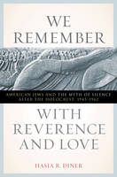 We Remember with Reverence and Love: American Jews and the Myth of Silence after the Holocaust, 1945-1962 - Goldstein-Goren Series in American Jewish History (Hardback)