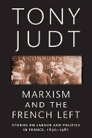 Marxism and the French Left: Studies on Labour and Politics in France, 1830-1981 (Paperback)
