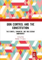 Gun Control and the Constitution: The Courts, Congress, and the Second Amendment (Hardback)