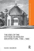 The Idea of the Cottage in English Architecture, 1760 - 1860 - Routledge Research in Architecture (Paperback)