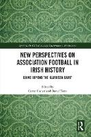 New Perspectives on Association Football in Irish History: Going beyond the 'Garrison Game' - Sport in the Global Society - Contemporary Perspectives (Hardback)
