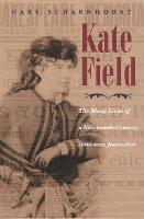Kate Field: The Many Lives of a Nineteenth-Century American Journalist - Writing American Women (Hardback)