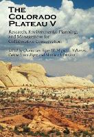 The Colorado Plateau V: Research, Environmental Planning, and Management for Collaborative Conservation (Hardback)