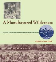 A Manufactured Wilderness: Summer Camps and the Shaping of American Youth, 1890-1960 - Architecture, Landscape and Amer Culture (Hardback)