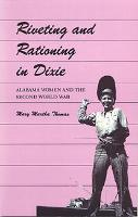 Riveting and Rationing in Dixie: Alabama Women and the Second World War (Paperback)
