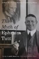 The Myth of Ephraim Tutt: Arthur Train and His Great Literary Hoax (Hardback)