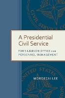 A Presidential Civil Service: FDR's Liaison Office for Personnel Management - Public Admin: Criticism and Creativity Series (Hardback)