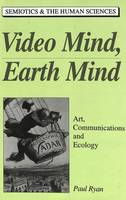 Video Mind, Earth Mind: Art, Communications, and Ecology - Semiotics and the Human Sciences v. 5 (Hardback)