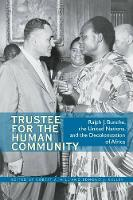 Trustee for the Human Community: Ralph J. Bunche, the United Nations, and the Decolonization of Africa (Hardback)