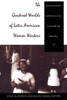 The Gendered Worlds of Latin American Women Workers: From Household and Factory to the Union Hall and Ballot Box - Comparative and International Working-Class History (Paperback)