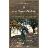 In the Shadows of the State: Indigenous Politics, Environmentalism, and Insurgency in Jharkhand, India (Hardback)