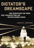 Dictator's Dreamscape: How Architecture and Vision Built Machado's Cuba and Invented Modern Havana (Hardback)