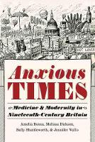 Anxious Times: Medicine and Modernity in Nineteenth-Century Britain - Sci & Culture in the Nineteenth Century (Hardback)