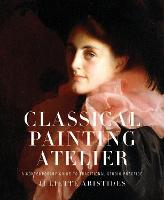 Classical Painting Atelier: A Contemporary Guide to Traditional Studio Practice (Hardback)