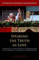 Speaking the Truth in Love: Theological and Spiritual Exhortations of Ecumenical Patriarch Bartholomew - Orthodox Christianity and Contemporary Thought (Hardback)