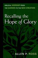 Recalling the Hope of Glory: Biblical Worship from the Garden to the New Creation (Hardback)
