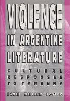 Violence in Argentine Literature: Cultural Responses to Tyranny (Hardback)