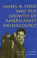James A.Ford and the Growth of Americanist Archaeology (Hardback)