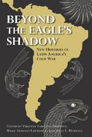 Beyond the Eagle's Shadow: New Histories of Latin America's Cold War (Hardback)