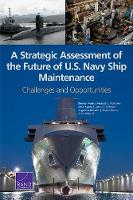 A Strategic Assessment of the Future of U.S. Navy Ship Maintenance: Challenges and Opportunities (Paperback)