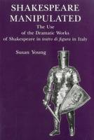 Shakespeare Manipulated: The Use of the Dramatic Works of Shakespeare in Teatro Di Figura in Italy (Hardback)