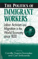 Politics of Immigrant Workers: Labor Activism and Migration in the World Economy Since 1830 (Paperback)