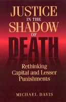 Justice in the Shadow of Death: Rethinking Capital and Lesser Punishments (Hardback)