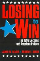Losing to Win: The 1996 Elections and American Politics - Studies in American Political Institutions and Public Policy (Hardback)