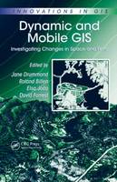 Dynamic and Mobile GIS: Investigating Changes in Space and Time - Innovations in GIS (Hardback)