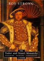The Tudor and Stuart Monarchy: Pageantry, Painting, Iconography: I. Tudor (Hardback)