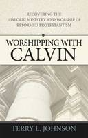 Worshipping with Calvin: Recovering the Historic Ministry and Worship of Reformed Protestantism (Paperback)
