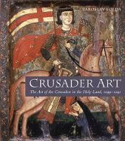 Crusader Art: The Art of the Crusaders in the Holy Land, 1099-1291 (Hardback)