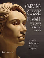 Carving Classic Female Faces in Wood: A How-To Reference for Carvers and Sculptors (Paperback)