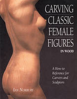 Carving Classic Female Figures in Wood: A How-To Reference for Carvers and Sculptors (Paperback)