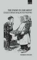 Enemy in our Midst: Germans in Britain during the First World War (Hardback)