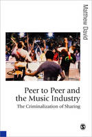 Peer to Peer and the Music Industry: The Criminalization of Sharing - Published in association with Theory, Culture & Society (Paperback)