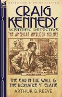Craig Kennedy-Scientific Detective: Volume 4-The Ear in the Wall & the Romance of Elaine (Paperback)