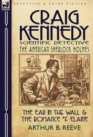 Craig Kennedy-Scientific Detective: Volume 4-The Ear in the Wall & the Romance of Elaine (Hardback)