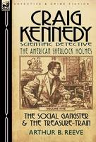 Craig Kennedy-Scientific Detective: Volume 5-The Social Gangster & the Treasure-Train (Hardback)